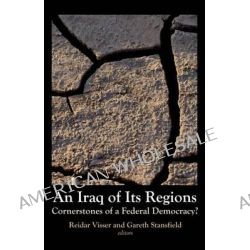 An Iraq of Its Regions, Cornerstones of a Federal Democracy? by Reidar Visser, 9781850658757.