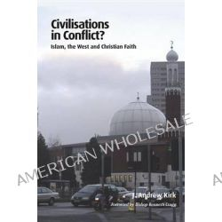 Civilisations in Conflict?, Islam, the West and Christian Faith by J Andrew Kirk, 9781610974424.