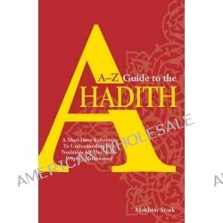 A-Z Guide to the Ahadith, A Must-have Reference to Understanding the Traditions of the Noble Prophet Muhammad by Mokhtar Stork, 9789814328708.