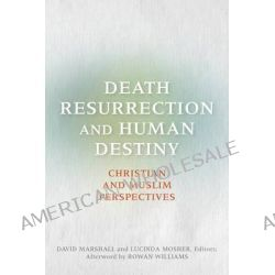 Death, Resurrection, and Human Destiny, Christian and Muslim Perspectives by David Marshall, 9781626160309.