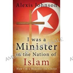 I Was a Minister in the Nation of Islam, Now I Am a Minister for Christ by Alexis Johnson, 9781632693327.