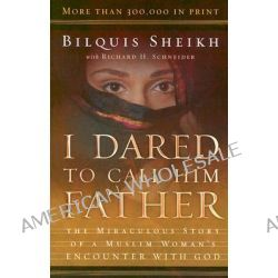 I Dared to Call Him Father : The Miraculous Story of a Muslim Woman's Encounter with God, The Miraculous Story of a Muslim Woman's Encounter with God by Bilquis Sheikh, 9780800793241.