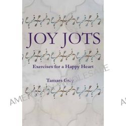 Joy Jots, Exercises for a Happy Heart by Tamara Gray, 9780990625919.