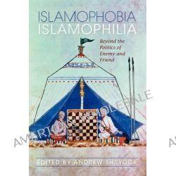 Islamophobia/Islamophilia, Beyond the Politics of Enemy and Friend by Andrew Shryock, 9780253221995.