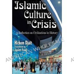 Islamic Culture in Crisis, A Reflection on Civilizations in History by Hichem Djait, 9781412811408.