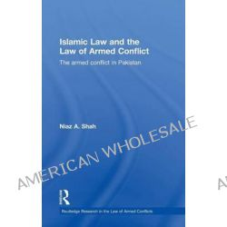 Islamic Law and the Law of Armed Conflict, The Conflict in Pakistan by Niaz A. Shah, 9780415563963.