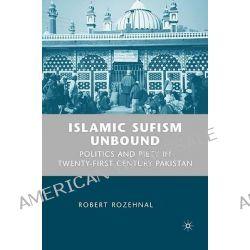 Islamic Sufism Unbound, Politics and Piety in Twenty-first Century Pakistan by Robert Rozehnal, 9781403975676.