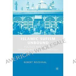 Islamic Sufism Unbound, Politics and Piety in Twenty-first Century Pakistan by Robert Rozehnal, 9780230618961.