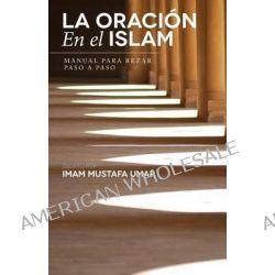 La Oracion En El Islam, Manual Para Rezar Paso a Paso by Mustafa Umar, 9781490952390.