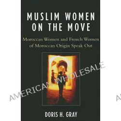 Muslim Women on the Move, Moroccan Women and French Women of Moroccan Origin Speak Out by Doris H. Gray, 9780739118054.