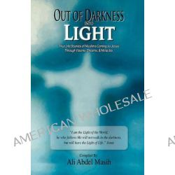 Out of Darkness Into Light, True to Life Stories of Muslim's Coming to Jesus Christ Through Visions, Dreams, & Miracles. by Ali Abdel Masih, 9780983229421.