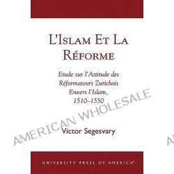 L'Islam et le Réforme : Etude sur l'Attitude des Réformateurs Zurichois Envers l'Islam, 1510-1550, Etude sur l'Attitud