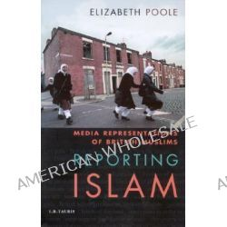 Reporting Islam, Media Representations of British Muslims by Elizabeth Poole, 9781860646867.