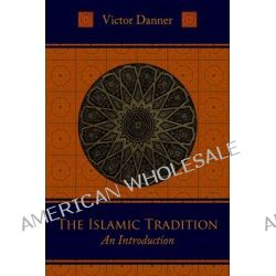 The Islamic Tradition, An Introduction by Victor Danner, 9781597310291.