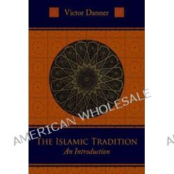 The Islamic Tradition, An Introduction by Victor Danner, 9781597310284.