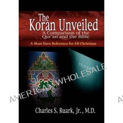 The Koran Unveiled, A Comparison of the Qur'an and the Bible by Charles S Ruark, Jr., 9781596842137.