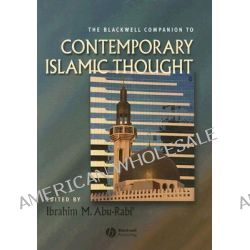 The Blackwell Companion to Contemporary Islamic Thought, Wiley-Blackwell Companions to Religion by Ibrahim M. Abu-Rabi', 9781405121743.