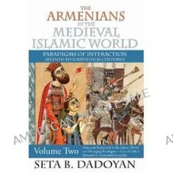 The Armenians in the Medieval Islamic World, Armenian Realpolitik in the Islamic World and Diverging Paradigmscase of Cilicia Eleventh to Fourteenth Centuries by Seta B. Dadoyan, 978141284