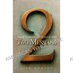 Two Messiahs, The Jesus of Christianity and the Jesus of Islam by Jeff Morton, 9780830857777.