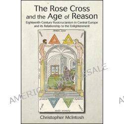 The Rose Cross and the Age of Reason, Eighteenth-century Rosicrucianism in Central Europe and its Relationship to the Enlightenment by Christopher McIntosh, 9781438435602.