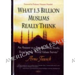 What 1. 3 Billion Muslims Really Think : An Answer to a Recent Gallup Study, Based on the World Values Survey by Arno Tausch, 9781606927311.