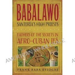 Babalawo, Santeria's High Priests, Fathers of the Secrets in Afro-Cuban IFA by Frank Baba Eyiogbe, 9780738739618.