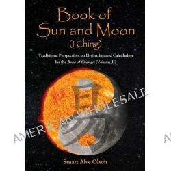 Book of Sun and Moon, Traditional Perspectives on Divination and Calculation for the Book of Changes (Volume II) by Stuart Alve Olson, 9781889633367.