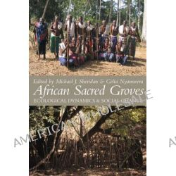 African Sacred Groves Ecological Dynamics and Social Change, Ecological Dynamics and Social Change by Michael J. Sheridan, 9781847014016.