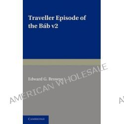 A Traveller's Narrative Written to Illustrate the Episode of the Bab: Volume 2, English Translation and Notes, Edited in