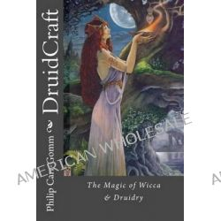 Druidcraft, The Magic of Wicca & Druidry by Philip Carr-Gomm, 9781482769265.