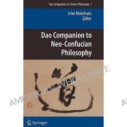 Dao Companion to Neo-Confucian Philosophy, DAO Companions to Chinese Philosophy by John Makeham, 9789048129294.