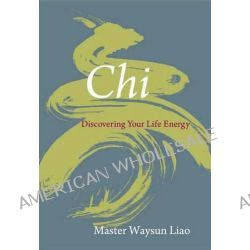 Chi : Discovering Your Life Energy, Discovering Your Life Energy by Master Waysun Liao, 9781590306956.