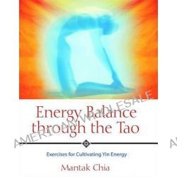 Energy Balance Through the Tao, Exercises for Cultivating Yin Energy by Mantak Chia, 9781594770593.