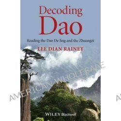Decoding Dao, Reading the Dao De Jing (Tao Te Ching) and the Zhuangzi (Chuang Tzu) by Lee Dian Rainey, 9781118465752.