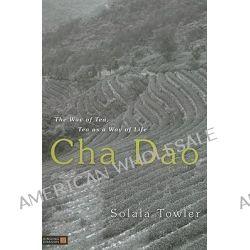 Cha Dao : The Way Of Tea, Tea As A Way Of Life, The Way Of Tea, Tea As A Way Of Life by Solala Towler, 9781848190320.