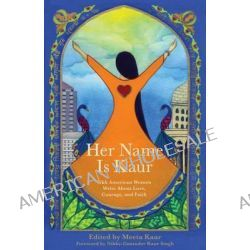 Her Name Is Kaur, Sikh American Women Write about Love, Courage, and Faith by Meeta Kaur, 9781938314704.