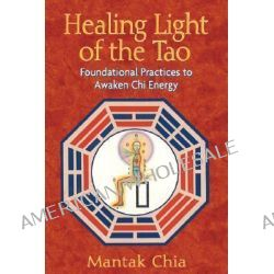 Healing Light of the Tao, Foundational Practices to Awaken Chi Energy by Mantak Chia, 9781594771132.