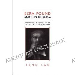 Ezra Pound and Confucianism, Remaking Humanism in the Face of Modernity by Feng LAN, 9781442613119.