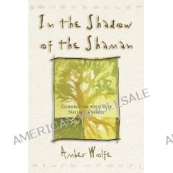 In the Shadow of the Shaman, Connecting With Self, Nature, and Spirit by Amber Wolfe, 9780875428888.