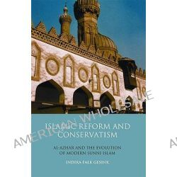 Islamic Reform and Conservatism, Al-azhar and the Evolution of Modern Sunni Islam by Indira Falk Gesink, 9781845119362.