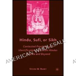 Hindu, Sufi, or Sikh, Contested Practices and Identifications of Sindhi Hindus in India and Beyond by Steven W. Ramey, 9780230608320.