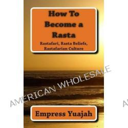 How to Become a Rasta, Rastafari Religion, Rastafarian Beliefs, and Rastafarian Overstanding by MS Empress Yuajah, 9781463698836.