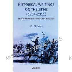 Historical Writings on the Sikhs (1784-2011), Western Entreprise & Indian Response by J. S. Grewal, 9788173049538.