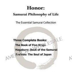 Honor, Samurai Philosophy of Life - The Essential Samurai Collection; The Book of Five Rings, Hagakure: The Way of the Samurai, Bushido: The Soul of Japan. by Musashi Miyamoto, 97819357850