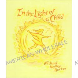 In the Light of the Child, A Journey Through the 52 Weeks of the Year in Both Hemispheres for Children and for the Child in Each Human Being by Michael Hedley Burton, 9780880104500.