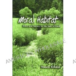 Moral Habitat, Ethos and Agency for the Sake of Earth by Nancie Erhard, 9780791471418.