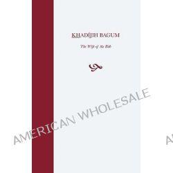 Khadijih Bagum, the Wife of the Bab by Hasan Balyuzi, 9780853981015.