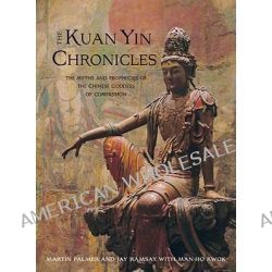 Kuan Yin Chronicles, The Myths and Prophecies of the Chinese Goddess of Compassion by Martin Palmer, 9781571746085.