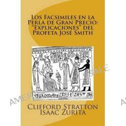 Los Facsimiles En La Perla de Gran Precio, Explicaciones del Profeta Jose Smith: Los Facsimiles En La Perla de Gran Precio by Clifford James Stratton, 9781466439627.