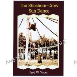Shoshoni-crow Sun Dance by Fred W. Voget, 9780806130866.